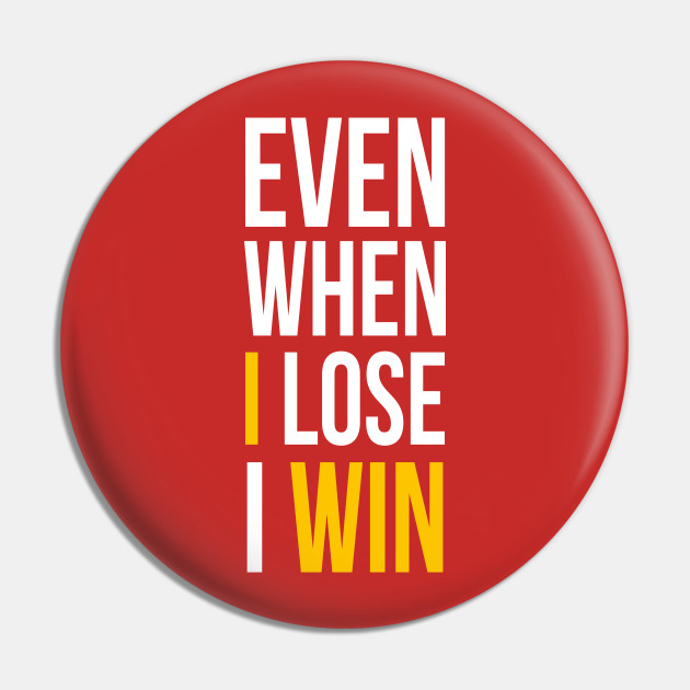 Even when you lose – YOU WIN!